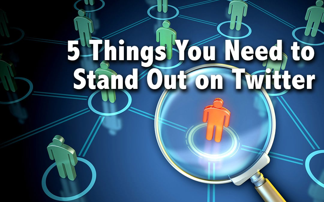 5 Things You Need to Stand Out on Twitter