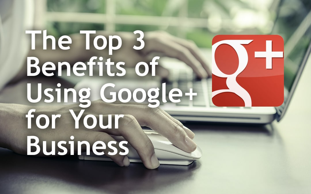 The Top 3 Benefits of Using Google+ for Your Business